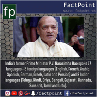 That's awesome 😯: FactPoint  source: factpoint.net  India's former Prime Minister P.V. Narasimha Rao spoke 17  languages -8 foreign languages [English, French, Arabic,  Spanish, German, Greek, Latin and Persian) and 9 Indian  languages Telugu, Hindi, Oriya, Bengali, Gujarati, Hannada.  Sanskrit, Tamil and Urdu)  /factpoint  G+  f /thefactpoint That's awesome 😯