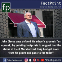 """footprints: FactPoint  source: factpoint.net  John Cleese once defaced his school's grounds """"as  a prank, by painting footprints to suggest that the  statue of Field Marshal Earl Haig had got down  from his plinth and gone to the toilet""""  f/thefactpoint O·P G . / factpoint"""