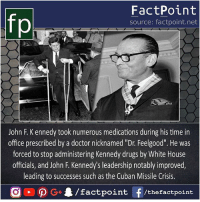 "Who else needs Dr. Feel-good 😁: FactPoint  source: factpoint.net  John F. K ennedy took numerous medications during his time in  office prescribed by a doctor nicknamed ""Dr. Feelgood"". He was  forced to stop administering Kennedy drugs by White House  officials, and John F. Kennedy's leadership notably improved,  leading to successes such as the Cuban Missile Crisis.  /factpoint  G+  f /thefactpoint Who else needs Dr. Feel-good 😁"