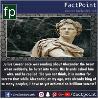 "Friends, Memes, and Julius Caesar: FactPoint  source: factpoint.net  Julius Caesar once was reading about Alexander the Great  when suddenly, he burst into tears. His friends asked him  why, and he replied ""Do you not think, it is matter for  sorrow that while Alexander, at my age, was already king of  so many peoples, I have as yet achieved no brilliant success?  f/thefactpoint O·P G+D / factpoint"