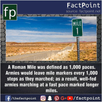 Fact sources mentioned at www.FactPoint.net- did you know fact point , education amazing dyk unknown facts daily facts💯 didyouknow follow follow4follow earth science commonsense f4f factpoint instafact awesome world worldfacts like like4ike tag friends Don't forget to tag your friends 👍: FactPoint  source: factpoint.net  MILE  A Roman Mile was defined as 1,000 paces.  Armies would leave mile markers every 1,000  steps as they marched; as a result, well-fed  armies marching at a fast pace marked longer  miles.  f/thefactpoint  G+/factpoint Fact sources mentioned at www.FactPoint.net- did you know fact point , education amazing dyk unknown facts daily facts💯 didyouknow follow follow4follow earth science commonsense f4f factpoint instafact awesome world worldfacts like like4ike tag friends Don't forget to tag your friends 👍