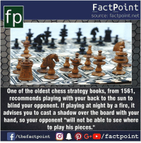 "Books, Facts, and Fire: FactPoint  source: factpoint.net  One of the oldest chess strategy books, from 1561,  recommends playing with your back to the sun to  blind your opponent. If playing at night by a fire, it  advises you to cast a shadow over the board with your  hand, so your opponent ""will not be able to see where  to play his pieces."" Fact sources mentioned at www.FactPoint.net- did you know fact point , education amazing dyk unknown facts daily facts💯 didyouknow follow follow4follow earth science commonsense f4f factpoint instafact awesome world worldfacts like like4ike tag friends Don't forget to tag your friends 👍"