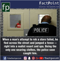 Unlucky 😂: FactPoint  source: factpoint.net  POLICE  When a man's attempt to rob a store failed, he  fled across the street and jumped a fence  right into a nudist resort and spa. Being the  only one wearing clothes, the police soon  caught him.  f/thefactpoint G+/factpoint Unlucky 😂