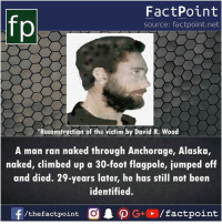 Swipe left for more facts 👉: FactPoint  source: factpoint.net  Reconstruction of the victim by David R. Wood  A man ran naked through Anchorage, Alaska,  naked, climbed up a 30-foot flagpole, jumped off  and died. 29-years later, he has still not been  identified. Swipe left for more facts 👉
