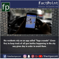 "Fire, Memes, and Cross: FactPoint  source: factpoint.net  Rio residents rely on an app called ""fogo cruzado"" (Cross  fire) to keep track of all gun battles happening in the city  any given day in order to avoid them.  f/thefactpoint O PG/factpoint"