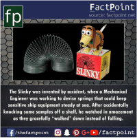 """Amazement: FactPoint  source: factpoint.net  ST  The Slinky was invented by accident, when a Mechanical  Engineer was working to devise springs that could keep  sensitive ship equipment steady at sea. After accidentally  knocking some samples off a shelf, he watched in amazement  as they gracefully """"walked"""" down instead of falling."""