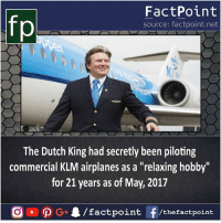 """Memes, Dutch Language, and Been: FactPoint  source: factpoint.net  The Dutch King had secretly been piloting  commercial KLM airplanes as a """"relaxing hobby  for 21 years as of May, 2017 Passion 😯"""