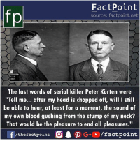 "Head, Memes, and Serial: FactPoint  source: factpoint.net  The last words of serial killer Peter Kürten were  ""Tell me... after my head is chopped off, will I still  be able to hear, at least for a moment, the sound of  my own blood gushing from the stump of my neck?  That would be the pleasure to end all pleasures.""  f/thefactpoint O·P G+ /factpoint"