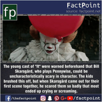 "Crying, Facts, and Friends: FactPoint  source: factpoint.net  The young cast of ""It"" were warned beforehand that Bill  Skarsgård, who plays Pennywise, could be  uncharacteristically scary in character. The kids  brushed this off, but when Skarsgård came out for their  first scene together, he scared them so badly that most  ended up crying or screaming. Fact sources mentioned at www.FactPoint.net- did you know fact point , education amazing dyk unknown facts daily facts💯 didyouknow follow follow4follow earth science commonsense f4f factpoint instafact awesome world worldfacts like like4ike tag friends Don't forget to tag your friends 👍"