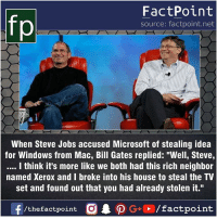 "Fact sources mentioned at www.FactPoint.net- did you know fact point , education amazing dyk unknown facts daily facts💯 didyouknow follow follow4follow earth science commonsense f4f factpoint instafact awesome world worldfacts like like4ike tag friends Don't forget to tag your friends 👍: FactPoint  source: factpoint.net  When Steve Jobs accused Microsoft of stealing idea  for Windows from Mac, Bill Gates replied: ""Well, Steve,  I think it's more like we both had this rich neighbor  named Xerox and I broke into his house to steal the TV  set and found out that you had already stolen it."" Fact sources mentioned at www.FactPoint.net- did you know fact point , education amazing dyk unknown facts daily facts💯 didyouknow follow follow4follow earth science commonsense f4f factpoint instafact awesome world worldfacts like like4ike tag friends Don't forget to tag your friends 👍"