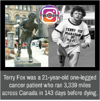 Facts, Friends, and Memes: FactPoint  TERRY Fox  MARATHON  OF  42  HOPE  Terry Fox was a 21-year-old one-legged  cancer patient who ran 3,339 miles  across Canada in 143 days before dying Follow our page for more Facts 😇 Don't forget to tag your friends 💖