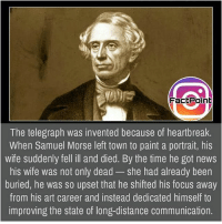 Sometimes heartbreaks also helpful in big things 😃 did you know fact point , education amazing dyk unknown facts daily facts💯 didyouknow follow follow4follow earth science commonsense f4f factpoint instafact awesome world worldfacts like like4ike tag friends Don't forget to tag your friends 👍: FactPoint  The telegraph was invented because of heartbreak.  When Samuel Morse left town to paint a portrait, his  wife suddenly fell ill and died. By the time he got news  his wife was not only dead - she had already been  buried, he was so upset that he shifted his focus away  from his art career and instead dedicated himself to  improving the state of long-distance communication. Sometimes heartbreaks also helpful in big things 😃 did you know fact point , education amazing dyk unknown facts daily facts💯 didyouknow follow follow4follow earth science commonsense f4f factpoint instafact awesome world worldfacts like like4ike tag friends Don't forget to tag your friends 👍
