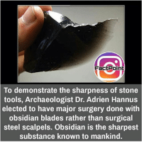 did you know fact point , education amazing dyk unknown facts daily facts💯 didyouknow follow follow4follow f4f factpoint instafact awesome world worldfacts like like4ike tag friends Don't forget to tag your friends 🤘: FactPoint  To demonstrate the sharpness of stone  tools, Archaeologist Dr. Adrien Hannus  elected to have major surgery done with  obsidian blades rather than surgical  steel scalpels. Obsidian is the sharpest  substance known to mankind did you know fact point , education amazing dyk unknown facts daily facts💯 didyouknow follow follow4follow f4f factpoint instafact awesome world worldfacts like like4ike tag friends Don't forget to tag your friends 🤘