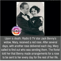 Follow our page for more Facts 😇 Don't forget to tag your friends 💖: Factpoint  Upon is death. Radio & TV star Jack Benny's  widow, Mary, received a red rose. After several  days, with another rose delivered each day, Mary  called to find out who was sending them. The florist  told her that Benny made arrangements for a rose  to be sent to her every day for the rest of her life. Follow our page for more Facts 😇 Don't forget to tag your friends 💖