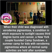 Facts, Friends, and Memes: FactPoint  When their child was diagnosed with  xeroderma pigmentosa, a condition in  which exposure to sunlight causes third  degree burns and cancer, a New York  couple founded Camp Sundown, a  summer camp for kids with xeroderma  pigmentosa where all normal camp  activities are held after sundown. This is nice 💟 did you know fact point , education amazing dyk unknown facts daily facts💯 didyouknow follow follow4follow earth science commonsense f4f factpoint instafact awesome world worldfacts like like4ike tag friends Don't forget to tag your friends 👍