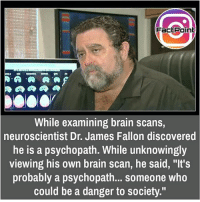 """Accepting our lacks is biggest thing 👍 did you know fact point , education amazing dyk unknown facts daily facts💯 didyouknow follow follow4follow earth science commonsense f4f factpoint instafact awesome world worldfacts like like4ike tag friends Don't forget to tag your friends 👍: FactPoint  While examining brain scans,  neuroscientist Dr. James Fallon discovered  he is a psychopath. While unknowingly  viewing his own brain scan, he said, """"It's  probably a psychopath... someone who  could be a danger to society."""" Accepting our lacks is biggest thing 👍 did you know fact point , education amazing dyk unknown facts daily facts💯 didyouknow follow follow4follow earth science commonsense f4f factpoint instafact awesome world worldfacts like like4ike tag friends Don't forget to tag your friends 👍"""