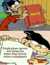 Facts, Video Games, and Games: FACTS  87  DR. KENT wEB8  Single player games  will always be  better than strictly  online multiplayers 🤔🤔 https://t.co/cKQTIuato2