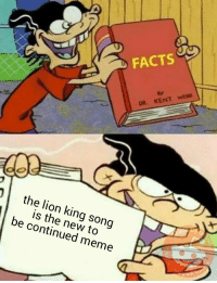 Bad, Facts, and Instagram: FACTS  87  DR. KENT WEB8  the lion king song  is the new to  be continued meme