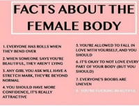 Most of these are also for any other human! Youre all beautiful and youre doing great!! I love you! ~🌵: FACTS ABOUT THE  FEMALE BODY  5. YOU'RE ALLOWED TO FALL IN  LOVE WITH YOURSELF, AND YOU  SHOULD  6.IT'S OKAY TO NOT LOVE EVERY  PART OF YOUR BODY (BUT YOU  SHOULD)  1. EVERYONE HAS ROLLS WHEN  THEY BEND OVER  2. WHEN SOMEONE SAYS YOU'RE  BEAUTIFUL, THEY AREN'T LYING  3. ANY GIRL YOU ASK WILL HAVEA  STRETCH MARK, THEY'RE BEYOND  NORMAL  7. EVERYONE'S BOOBS ARE  UNEVEN  4. YOU SHOULD HAVE MORE  CONFIDENCE, IT'S REALLY  ATTRACTIVE  E FUCKING BEAUTIFUL Most of these are also for any other human! Youre all beautiful and youre doing great!! I love you! ~🌵