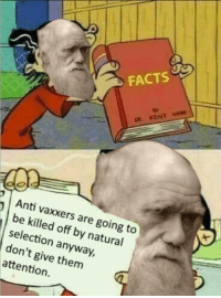 Facts, Anti, and Natural Selection: FACTS  Anti vaxxers are going to  be killed off by natural  selection anyway,  don't give them  attention. Well said, Charles