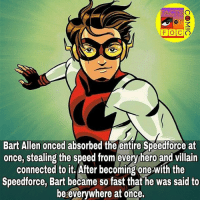 Facts, Memes, and Bart: FACTS  Bart Allen onced absorbed the entire Speedforce at  once, stealing the speed from every hero and villain  connected to it. After becoming one-with the  Speedforce, Bart became so fast that he was said to  be everywhere at once. dccomics dcuniverse dcentertainment dccinematicuniverse justiceleague youngjustice bartallen flash factsofcomics factsofcomic facts factofflash flashfacts like4like commentforcomment