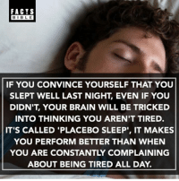 "Next time you're tired, try this: FACTS  BIBLE  BIBL E  IF YOU CONVINCE YOURSELF THAT YOU  SLEPT WELL LAST NIGHT, EVEN IF YOUU  DIDN'T, YOUR BRAIN WILL BE TRICKED  INTO THINKING YOU AREN'T TIRED.  IT'S CALLED 'PLACEBO SLEEP"", IT MAKES  YOU PERFORM BETTER THAN WHEN  YOU ARE CONSTANTLY COMPLAINING  ABOUT BEING TIRED ALL DAY. Next time you're tired, try this"