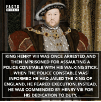 Crazy... 😳: FACTS  BIBLE  BIBL E  KING HENRY VIII WAS ONCE ARRESTED AND  THEN IMPRISONED FOR ASSAULTING A  POLICE CONSTABLE WITH HIS WALKING STICK.  WHEN THE POLICE CONSTABLE WAS  INFORMED HE HAD JAILED THE KING OF  ENGLAND, HE FEARED EXECUTION. INSTEAD,  HE WAS COMMENDED BY HENRY VIII FOR  HIS DEDICATION TO DUTY Crazy... 😳