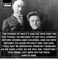"Wow 👀: FACTS  BIBLE  BIBL E  THE OWNER OF MACY'S AND HIS WIFE DIED ON  THE TITANIC. HE REFUSED TO GET IN A LIFEBOAT  BEFORE WOMEN AND CHILDREN, AND HIS WIFE  REFUSED TO LEAVE WITHOUT HIM. SHE SAID,  ""I WILL NOT BE SEPARATED FROM MY HUSBAND  AS WE HAVE LIVED, SO WE WILL DIE- TOGETHER.""  THEY WERE LAST SEEN ON THE DECK,  ARM IN ARM Wow 👀"