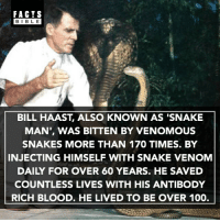 Anaconda, Crazy, and Facts: FACTS  BIBLE  BILL HAAST, ALSO KNOWN AS SNAKE  MAN, WAS BITTEN BY VENOMOUS  SNAKES MORE THAN 170 TIMES. BY  INJECTING HIMSELF WITH SNAKE VENOM  DAILY FOR OVER 60 YEARS. HE SAVED  COUNTLESS LIVES WITH HIS ANTIBODY  RICH BLOOD. HE LIVED TO BE OVER 100. Crazy... 🐍