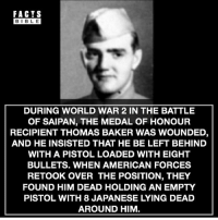 Facts, Memes, and American: FACTS  BIBLE  DURING WORLD WAR 2 IN THE BATTLE  OF SAIPAN, THE MEDAL OF HONOUR  RECIPIENT THOMAS BAKER WAS WOUNDED,  AND HE INSISTED THAT HE BE LEFT BEHIND  WITH A PISTOL LOADED WITH EIGHT  BULLETS. WHEN AMERICAN FORCES  RETOOK OVER THE POSITION, THEY  FOUND HIM DEAD HOLDING AN EMPTY  PISTOL WITH 8 JAPANESE LYING DEAD  AROUND HIM Follow @factsbible our other account for more amazing facts 😱