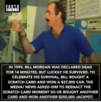 Follow our other account @factsbible: FACTS  BIBLE  IN 1999, BILL MORGAN WAS DECLARED DEAD  FOR 14 MINUTES, BUT LUCKILY HE SURVIVED. TO  CELEBRATE HIS SURVIVAL, BILL BOUGHT A  SCRATCH CARD AND WON A $27,000 CAR. THE  MEDIA/ NEWS ASKED HIM TO REENACT THE  SCRATCH CARD MOMENT SO HE BOUGHT ANOTHER  CARD AND WON ANOTHER $250,000 JACKPOT. Follow our other account @factsbible