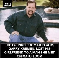 Everyone follow @factsbible for the best facts on Instagram 😱: FACTS  BIBLE  THE FOUNDER OF MATCH.COM  GARRY KREMEN, LOST HIS  GIRLFRIEND TO A MAN SHE MET  ON MATCH.COM Everyone follow @factsbible for the best facts on Instagram 😱