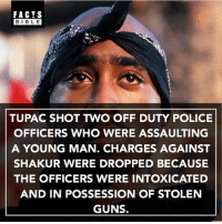 Facts, Guns, and Memes: FACTS  BIBLE  TUPAC SHOT TWO OFF DUTY POLICE  OFFICERS WHO WERE ASSAULTING  A YOUNG MAN. CHARGES AGAINST  SHAKUR WERE DROPPED BECAUSE  THE OFFICERS WERE INTOXICATED  AND IN POSSESSION OF STOLEN  GUNS. Everyone follow @factsbible for more amazing facts 🙌