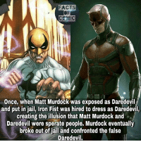 Facts, Jail, and Memes: FACTS  CEMIC  Once, when Matt Murdock was exposed as Daredevil i  and put in jail, Iron Fist was hired to dress as Daredevil,  creating the illusion that Matt Murdock and  Daredevil were sperate people. Murdock eventually  broke out of jail and confronted the false  Daredevil. marvelousfacts marvelcomics marvelcinematicuniverse marvelentertainment avengers ironfist daredevil like4like commentforcomment marvelstudios factsofcomics factsofcomic facts