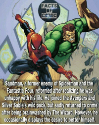 marvelentertainment marvelousfacts marvelcomics marvelcinematicuniverse theamazingspiderman avengers sandman spidermanhomecoming like4like commentforcomment: FACTS  CEMIC  Sandman atormer enemy of Spiderman and the  Fantastic Four, reformed after realizing he was  unhappy with his life, He joined the Avengers and  Silver Sable's Wild pack but sadly returned to crime  after being brainwashed by The Wizard, However he  occasionally displays the desire to better himself, marvelentertainment marvelousfacts marvelcomics marvelcinematicuniverse theamazingspiderman avengers sandman spidermanhomecoming like4like commentforcomment