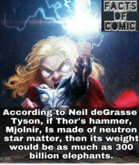 marvelousfacts marvelcinematicuniverse marvelentertainment avengers thor marvelthorragnarok likeforlike commentforcomment: FACTS  COMIC  According to Neil deGrasse  Tyson, if Thor's hammer,  Mjolnir, is made of neutron  star matter, then its weight  would be as much as 300  billion elephants. marvelousfacts marvelcinematicuniverse marvelentertainment avengers thor marvelthorragnarok likeforlike commentforcomment
