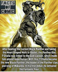 marvelousfacts marvelentertainment marvelcinematicuniverse marvelcomics blackpanther avengers captianamericacivilwar wakanda likeforlike commentforcomment: FACTS  COMIC  After beating the current Black Panther and taking  the Heart Shaped Herb to Bastet, the Panther God,  T'Challa was linked to the God's power, which made  him almost superhuman. With this, Challa became  the new Black Panther, the leader of the Panther clan,  and king of Wakanda. In his first debut, he defeated  the Fantastic Four marvelousfacts marvelentertainment marvelcinematicuniverse marvelcomics blackpanther avengers captianamericacivilwar wakanda likeforlike commentforcomment