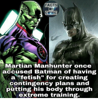 "Batman, Facts, and Memes: FACTS  COMIC  Martian Manhunter once  accused Batman of having  a ""fetish"" for creating  contingency plans and  putting his body through  extreme training. dc dccomics dcuinverse dcentertainment dccinematicuniverse justiceleague batfamily batman martianmanhunter dcfacts like4like comic commentforcomment facts factsofcomics factsofcomic"