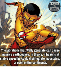 Facts, Memes, and 🤖: FACTS  COMIC  The vibrations that Wally generate can cause  massive earthquakes. In theory, if he runs at  stable speed he could disintegrate mountains,  or even entire continents. dccomics dcuinverse dcentertainment dccinematicuniverse justiceleague youngjustice factofflash flashfact kidflash dcfacts like4like commentforcomment factsofcomics factsofcomic facts teentitans