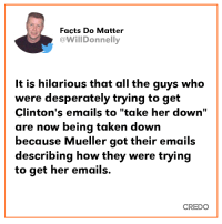 "Facts, Memes, and Taken: Facts Do Matter  WillDonnelly  It is hilarious that all the guys who  were desperately trying to get  Clinton's emails to ""take her down""  are now being taken down  because Mueller got their emails  describing how they were trying  to get her emails.  CREDO 💯💯💯"