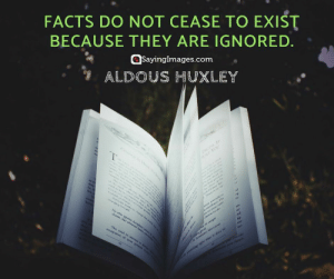 Facts, Quotes, and Com: FACTS DO NOT CEASE TO EXIST  BECAUSE THEY ARE IGNORED  SayingImages.com  ALDOUS HUXLEY 21 Fact Quotes That'll Hit You Hard #sayingimages #factquotes #quotes