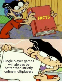 Facts, Funny, and Games: FACTS  DR. KENT WEB8  Single player games  will always be  better than strictly  online multiplayers