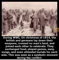 Christmas, Facts, and Food: Facts  During WWI, On christmas of 1914, the  british and germans lay down their  weapons, crossed no man's land, and  joined each other to celebrate. They  exchanged food, played games, sang  songs, and even attended burials for each  side. This was seen as a symbolic moment  during the conflict.