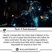 Comment down some of your favorite Speedsters | Follow @alphamillionairesclub dccinematicuniverse dccomics geek picoftheday instagood: facts Entertainment/  Savitar (named after the Hindu God of Motion) is the  leader of a cult of super-fast henchmen who follow his  every command. He also has the unique ability to  create a null-inertia force field, which makes it nearly  impossible for anyone to harm him  O VILLAIN TRUEFACTS Comment down some of your favorite Speedsters | Follow @alphamillionairesclub dccinematicuniverse dccomics geek picoftheday instagood