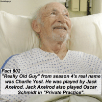 "Fact 802😱 ""Really Old Guy"" from season 4's real name was Charlie Yost. He was played by Jack Axelrod. Jack Axelrod also played Oscar Schmidt in ""Private Practice"". — factsforgreys_random greys greysanatomy reallyoldguy charlieyost jackaxelrod oscarschmidt pp privatepractice shondaland abc ga tgit like facts likeforlike like4like dancemoms: Facts Fact 802  ""Really Old Guy"" from season 4's real name  was Charlie Yost. He was played by Jack  Axelrod. Jack Axelrod also played Oscar  Schmidt in ""Private Practice Fact 802😱 ""Really Old Guy"" from season 4's real name was Charlie Yost. He was played by Jack Axelrod. Jack Axelrod also played Oscar Schmidt in ""Private Practice"". — factsforgreys_random greys greysanatomy reallyoldguy charlieyost jackaxelrod oscarschmidt pp privatepractice shondaland abc ga tgit like facts likeforlike like4like dancemoms"