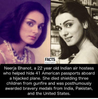 air hostess: FACTS  FACTORY  Neerja Bhanot, a 22 year old Indian air hostess  who helped hide 41 American passports aboard  a hijacked plane. She died shielding three  children from gunfire and was posthumously  awarded bravery medals from India, Pakistan,  and the United States.