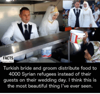 Beautiful, Facts, and Food: FACTS  FACTORY  Turkish bride and groom distribute food to  4000 Syrian refugees instead of their  guests on their wedding day. I think this is  the most beautiful thing I've ever seen.