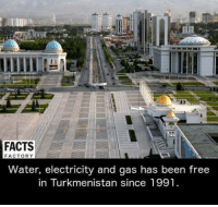 Memes, 🤖, and Electricity: FACTS  FACTORY  Water, electricity and gas has been free  in Turkmenistan since 1991.