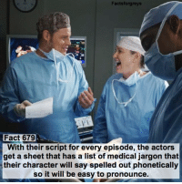 Fact 679😱 With their script for every episode, the actors get a sheet that has a list of medical jargon that their character will say spelled out phonetically so it will be easy to pronounce. — factsforgreys_cast greys greysanatomy greysanatomycast shondaland abc ga tgit like facts like4like likeforlike dancemoms: Facts forgreys  Fact 679  With their script for every episode, the actors  get a sheet that has a list of medical jargon that  their character will say spelled out phonetically  so it will be easy to pronounce. Fact 679😱 With their script for every episode, the actors get a sheet that has a list of medical jargon that their character will say spelled out phonetically so it will be easy to pronounce. — factsforgreys_cast greys greysanatomy greysanatomycast shondaland abc ga tgit like facts like4like likeforlike dancemoms