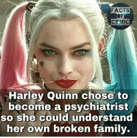 Facts, Family, and Memes: FACTS  Harley Quinn chose to  become a psychiatrist  so she could understand  her own broken family. dccomics dcfacts dcentertainment dcuniverse dccinematicuniverse sucidesquad thejoker harleyquinn like4like commentforcomment factsofcomics factsofcomic facts